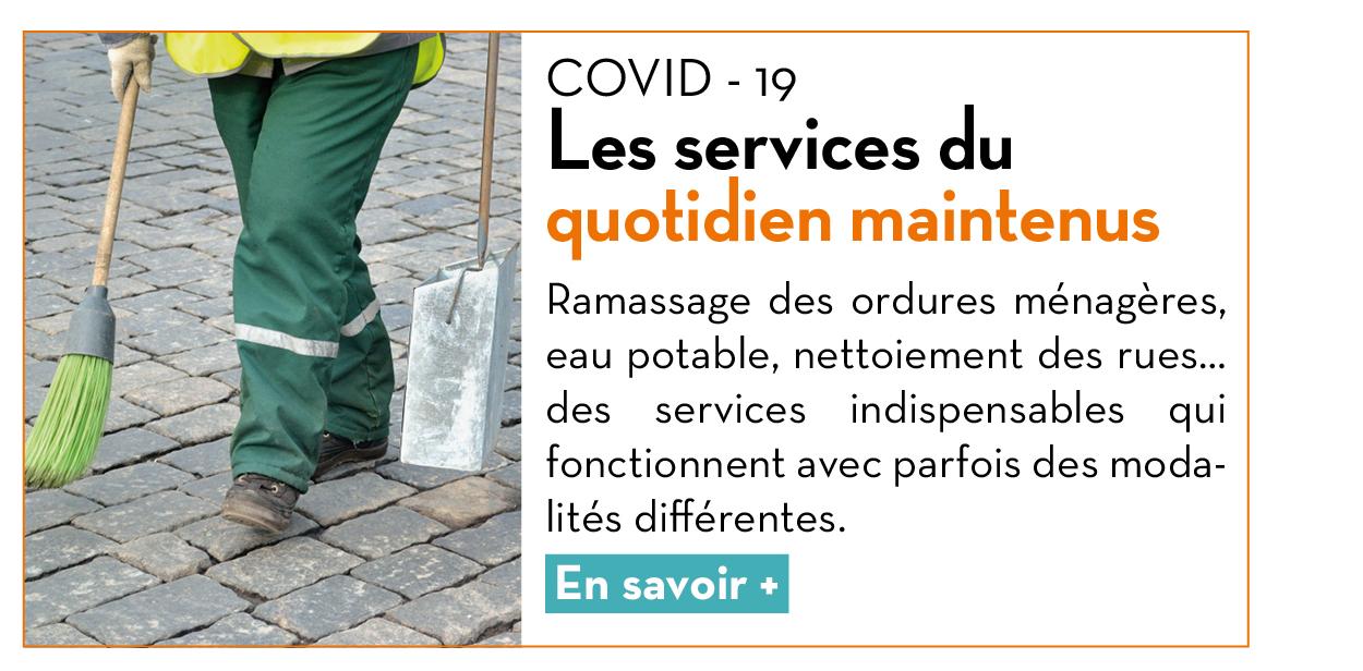 COVID - 19 : Les services du quotidien maintenus. Ramassage des ordures ménagères, eau potable, nettoiement des rues… des services indispensables qui fonctionnent avec parfois des modalités différentes. En savoir +