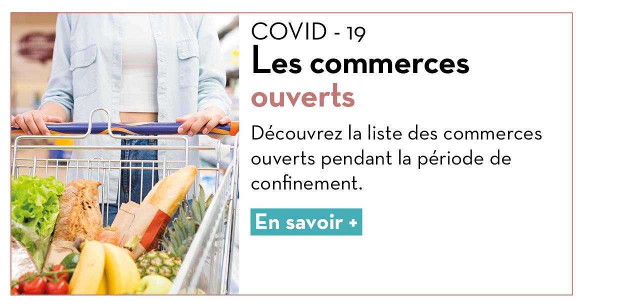 COVID - 19 : Les commerces ouverts Découvrez la liste des commerces ouverts pendant la période de confinement. En savoir +