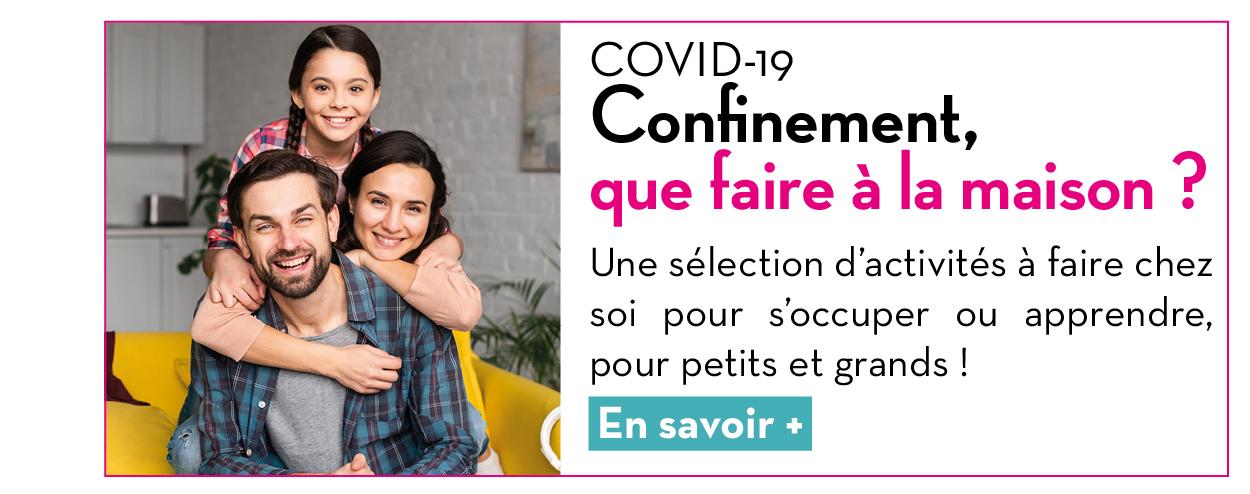 COVID-19 : Confinement, que faire à la maison ? Une sélection d'activités à faire chez soi pour s'occuper ou apprendre, pour petits et grands ! En savoir +